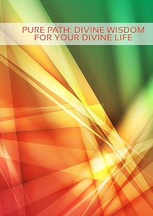 Pure Path; Divine Wisdom for Your Divine Life