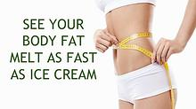 SEE YOUR BODY FAT MELT AS FAST AS ICE CREAM
