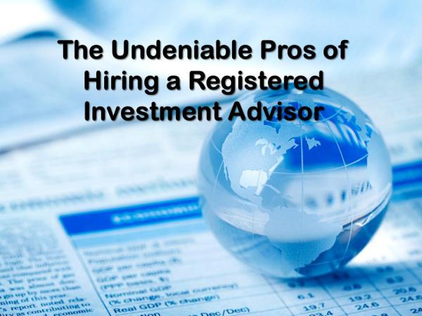 The Undeniable Pros of Hiring a Registered Investment Advisor Hiring a Registered Investment Advisor