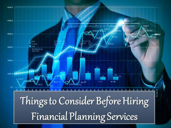 Things to Consider Before Hiring Financial Planning Services Hiring Financial Planning Services