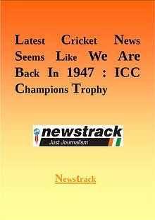 Latest Cricket News Seems Like We Are Back In 1947: ICC Champions Tro
